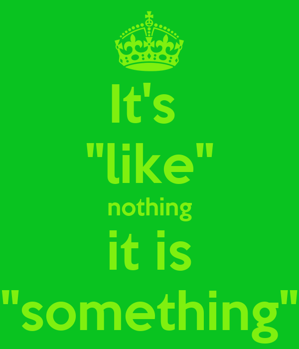 """It's  """"like"""" nothing it is """"something"""""""