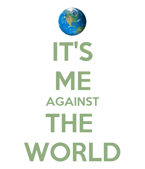 IT'S ME AGAINST THE  WORLD