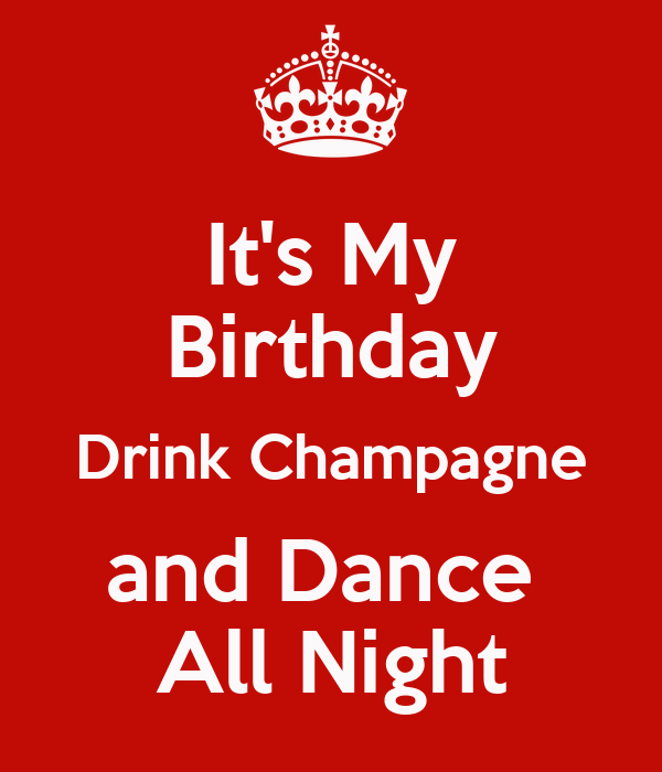 It's My Birthday Drink Champagne and Dance  All Night