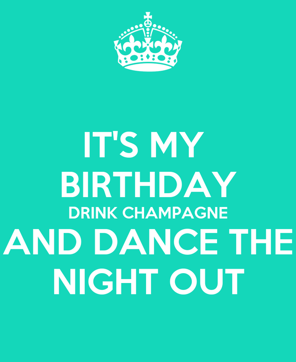 IT'S MY  BIRTHDAY DRINK CHAMPAGNE AND DANCE THE NIGHT OUT