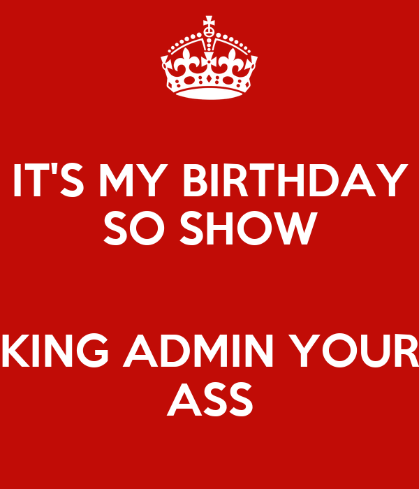 IT'S MY BIRTHDAY SO SHOW  KING ADMIN YOUR ASS