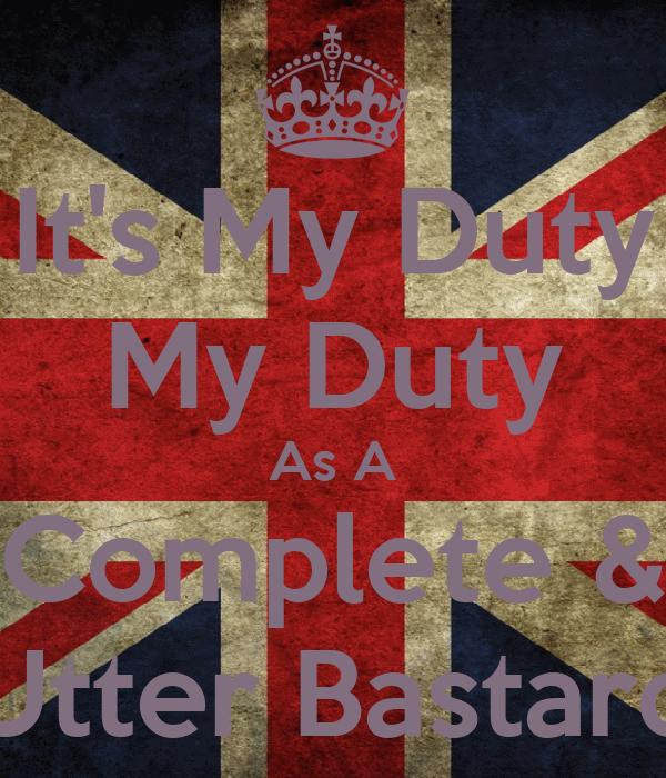 It's My Duty My Duty As A Complete & Utter Bastard