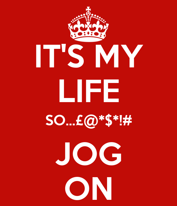IT'S MY LIFE SO...£@*$*!# JOG ON