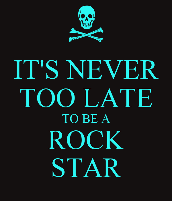 IT'S NEVER TOO LATE TO BE A ROCK STAR