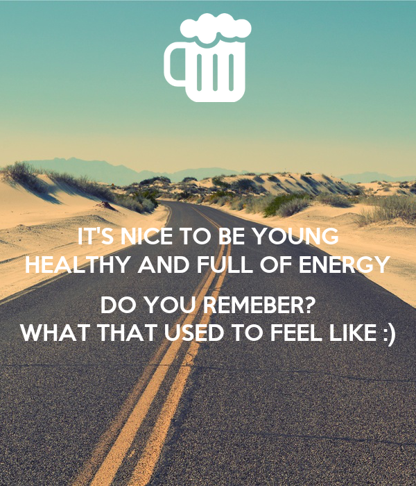 IT'S NICE TO BE YOUNG HEALTHY AND FULL OF ENERGY  DO YOU REMEBER? WHAT THAT USED TO FEEL LIKE :)