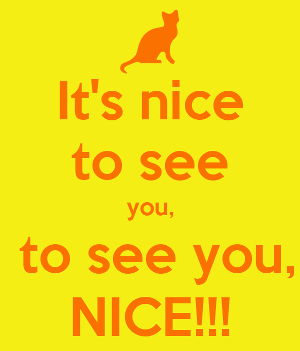 It's nice to see you,  to see you, NICE!!!