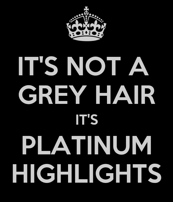 IT'S NOT A  GREY HAIR IT'S PLATINUM HIGHLIGHTS