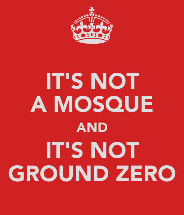 IT'S NOT A MOSQUE AND IT'S NOT GROUND ZERO