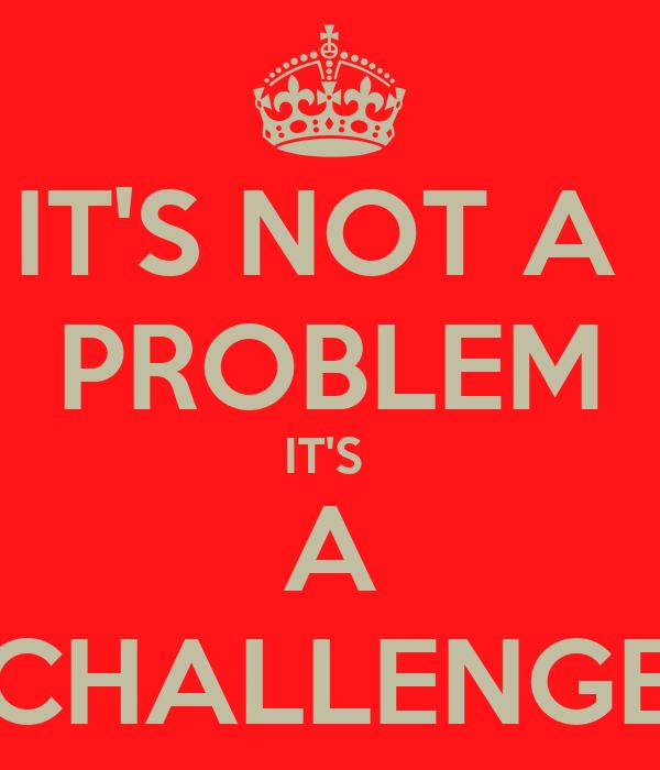 IT'S NOT A  PROBLEM IT'S  A CHALLENGE