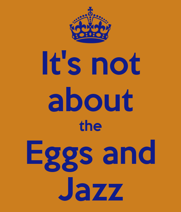 It's not about the Eggs and Jazz
