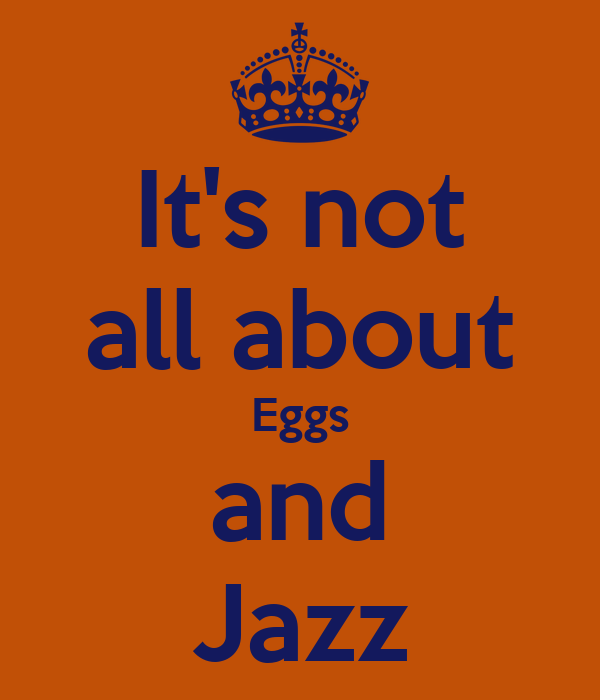 It's not all about Eggs and Jazz