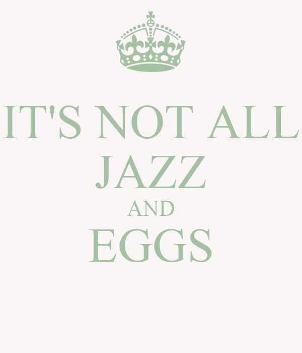 IT'S NOT ALL JAZZ AND EGGS