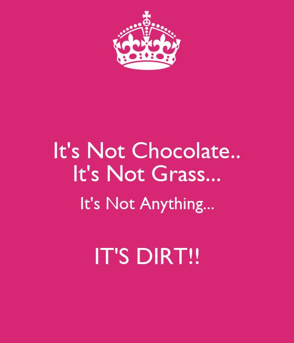 It's Not Chocolate.. It's Not Grass... It's Not Anything...  IT'S DIRT!!
