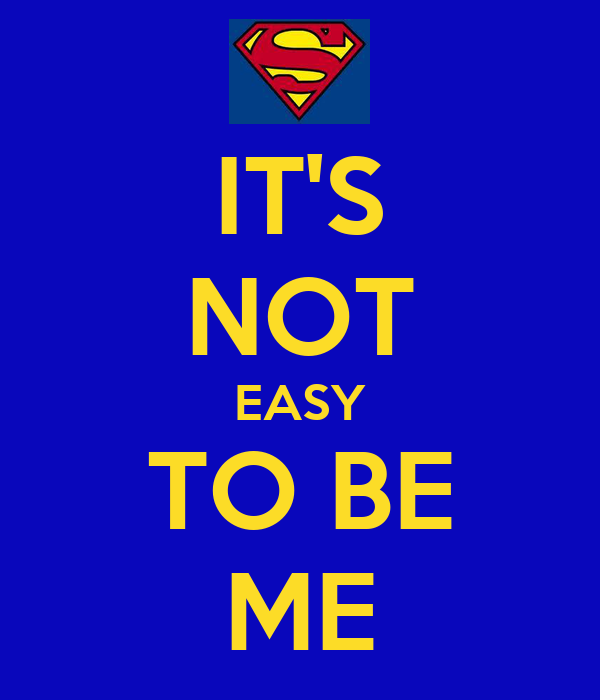 IT'S NOT EASY TO BE ME