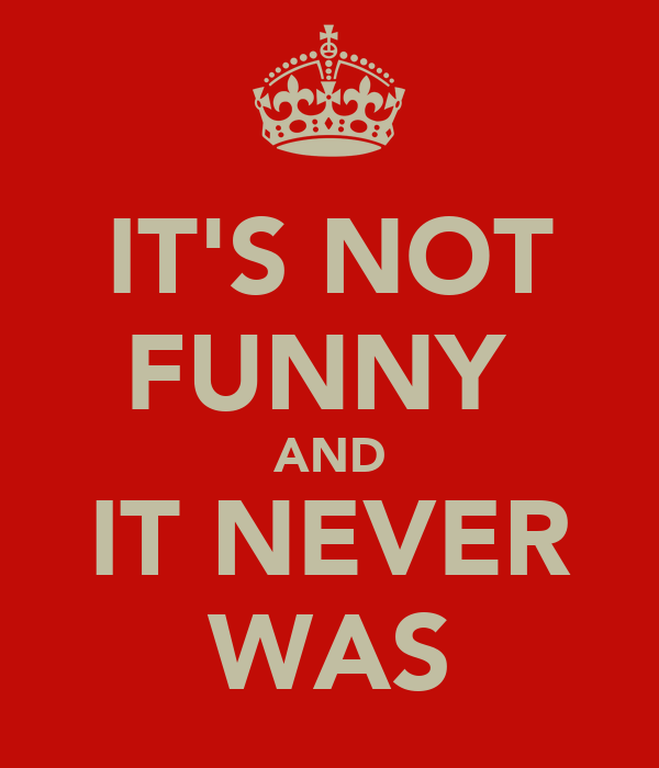 IT'S NOT FUNNY  AND IT NEVER WAS