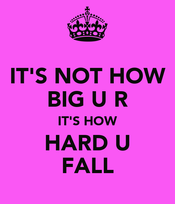 IT'S NOT HOW BIG U R IT'S HOW HARD U FALL