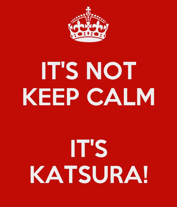 IT'S NOT KEEP CALM  IT'S KATSURA!