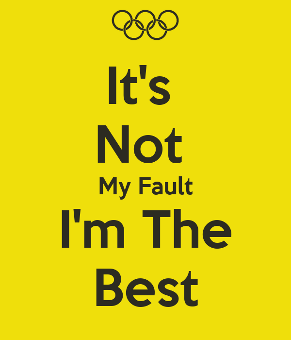 It's  Not  My Fault I'm The Best