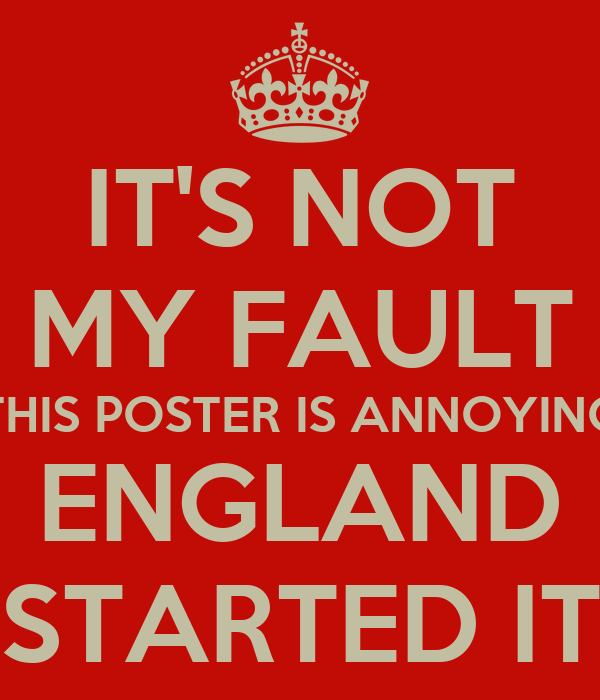 IT'S NOT MY FAULT THIS POSTER IS ANNOYING ENGLAND STARTED IT