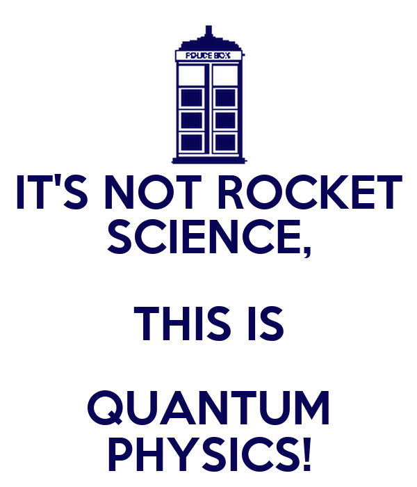 IT'S NOT ROCKET SCIENCE, THIS IS QUANTUM PHYSICS!
