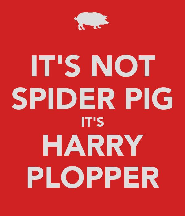 IT'S NOT SPIDER PIG IT'S HARRY PLOPPER