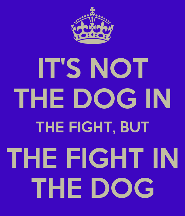 IT'S NOT THE DOG IN THE FIGHT, BUT THE FIGHT IN THE DOG