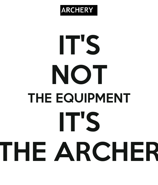 IT'S NOT THE EQUIPMENT IT'S THE ARCHER