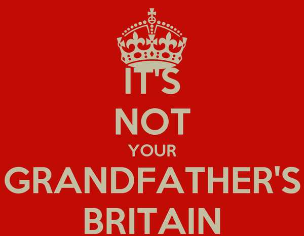 IT'S NOT YOUR GRANDFATHER'S BRITAIN