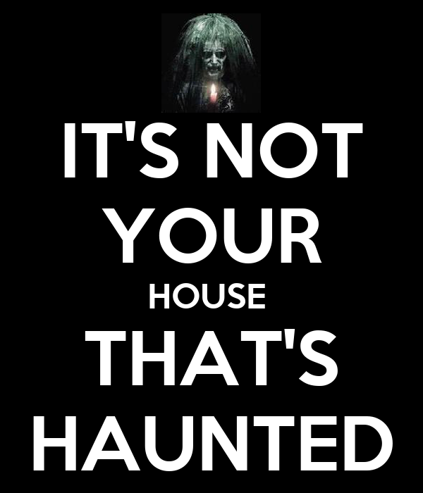 IT'S NOT YOUR HOUSE  THAT'S HAUNTED