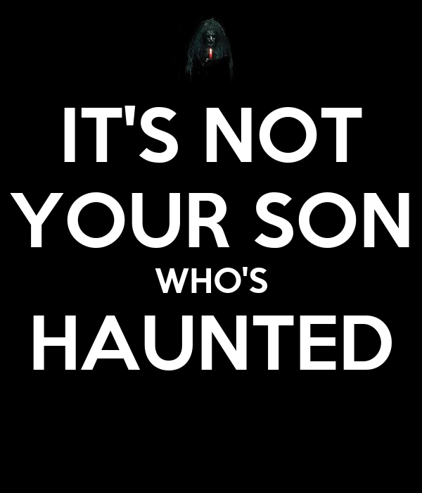 IT'S NOT YOUR SON WHO'S HAUNTED