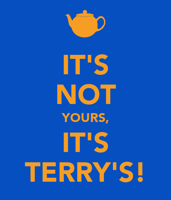 IT'S NOT YOURS, IT'S TERRY'S!