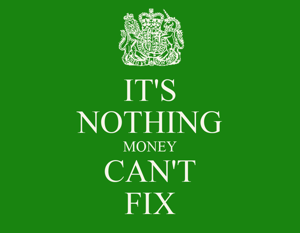IT'S NOTHING MONEY CAN'T FIX