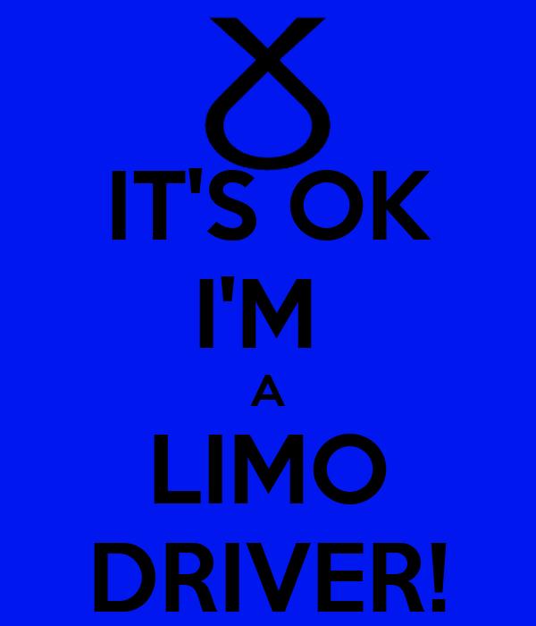 IT'S OK I'M  A LIMO DRIVER!