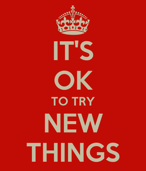 IT'S OK TO TRY NEW THINGS