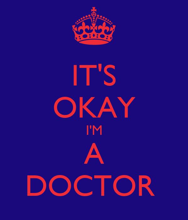 IT'S OKAY I'M A DOCTOR