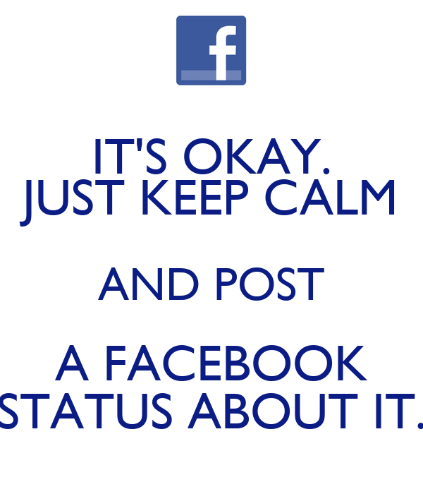 IT'S OKAY. JUST KEEP CALM AND POST A FACEBOOK STATUS ABOUT IT.