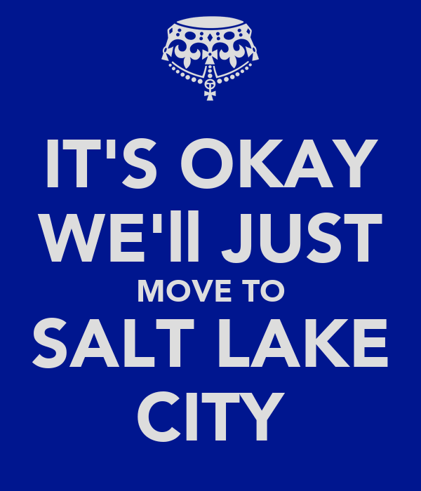 IT'S OKAY WE'll JUST MOVE TO SALT LAKE CITY