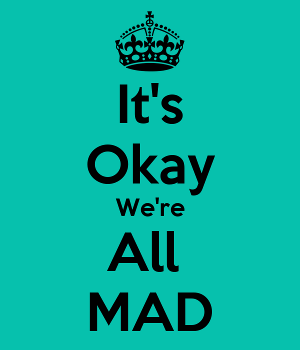It's Okay We're All  MAD