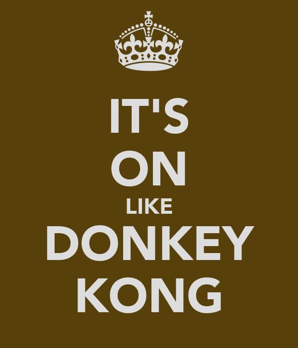 IT'S ON LIKE DONKEY KONG