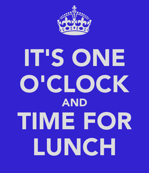 IT'S ONE O'CLOCK AND TIME FOR LUNCH