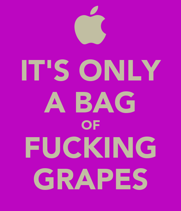 IT'S ONLY A BAG OF FUCKING GRAPES