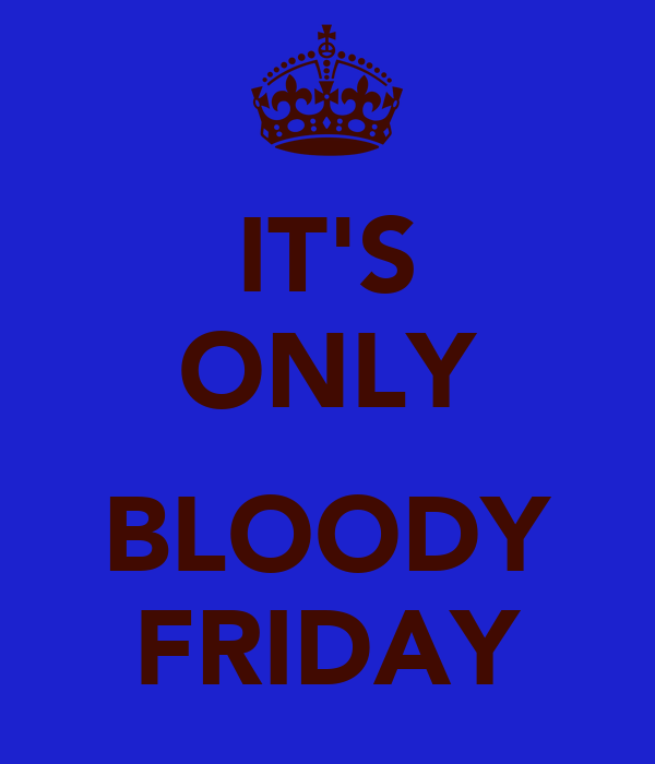 IT'S ONLY  BLOODY FRIDAY