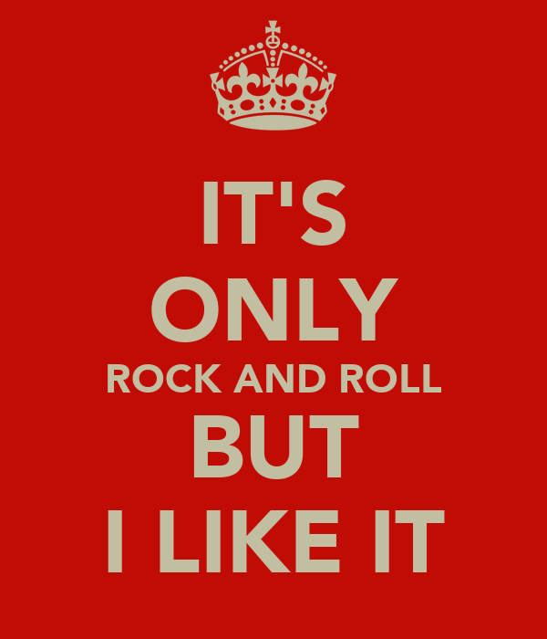 IT'S ONLY ROCK AND ROLL BUT I LIKE IT