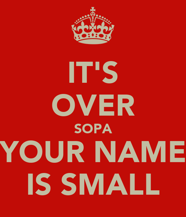 IT'S OVER SOPA YOUR NAME IS SMALL