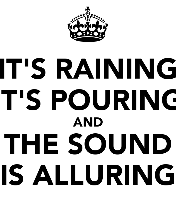 IT'S RAINING IT'S POURING AND THE SOUND IS ALLURING