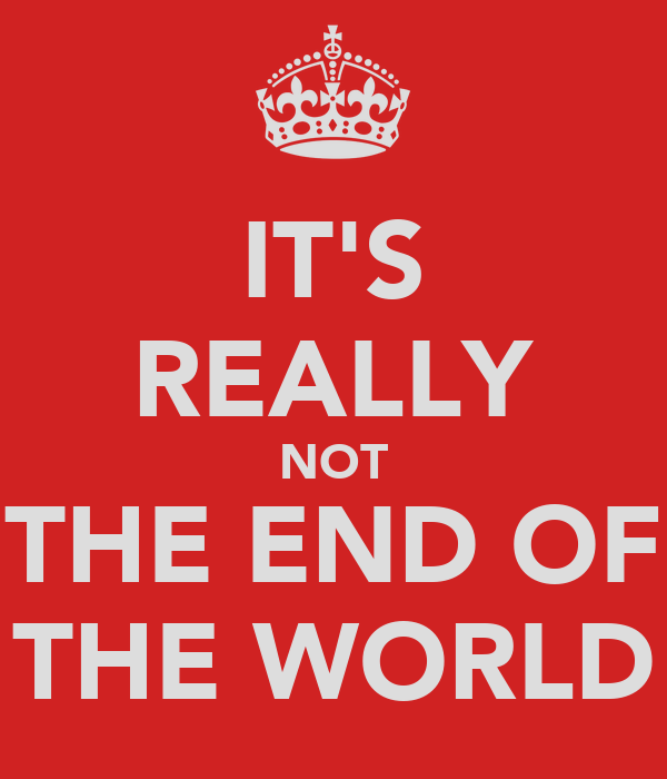 IT'S REALLY NOT THE END OF THE WORLD