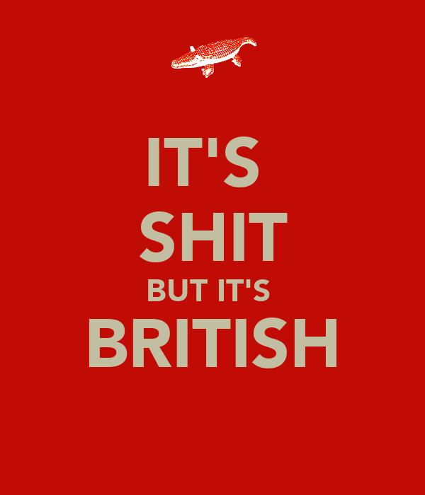 IT'S  SHIT BUT IT'S  BRITISH