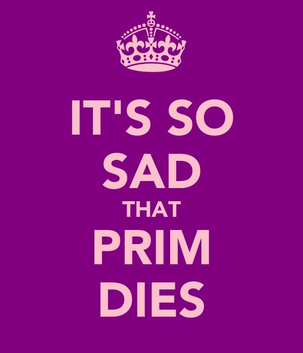 IT'S SO SAD THAT PRIM DIES