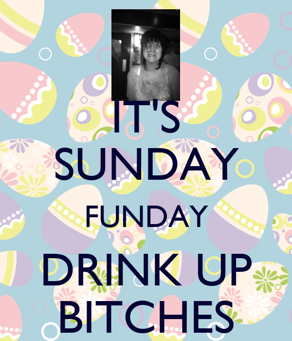 IT'S SUNDAY FUNDAY DRINK UP BITCHES