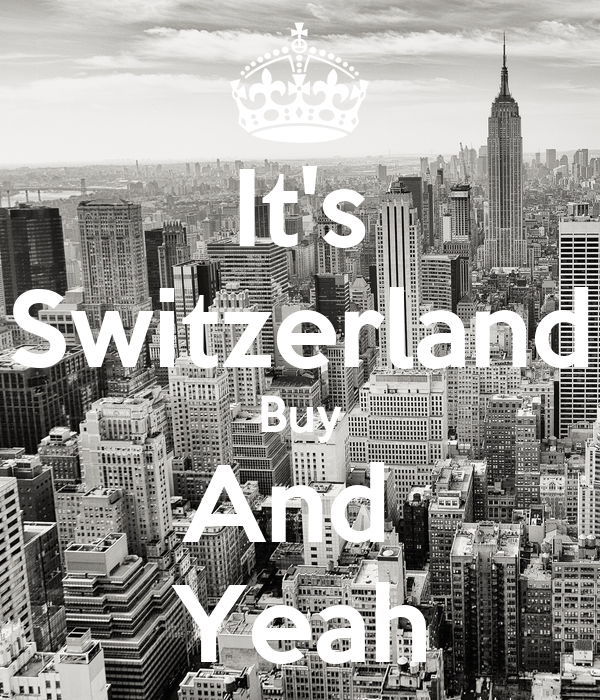 It's Switzerland Buy And  Yeah